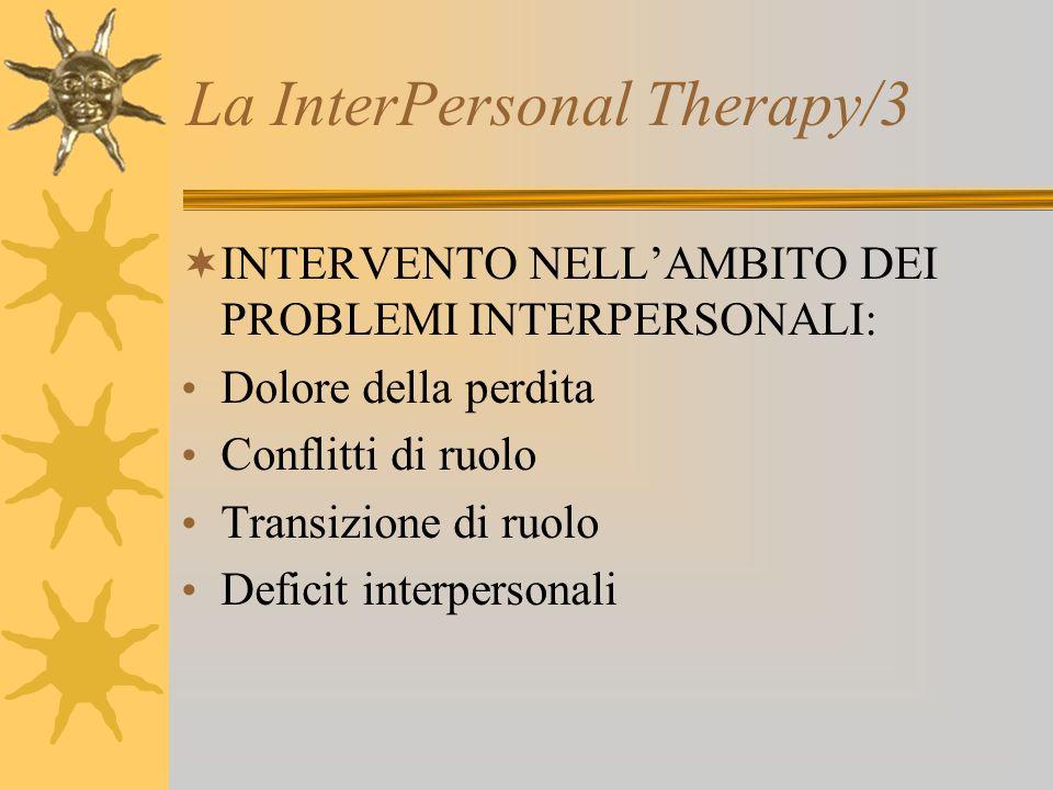 La InterPersonal Therapy/3 INTERVENTO NELLAMBITO DEI PROBLEMI INTERPERSONALI: Dolore della perdita Conflitti di ruolo Transizione di ruolo Deficit int