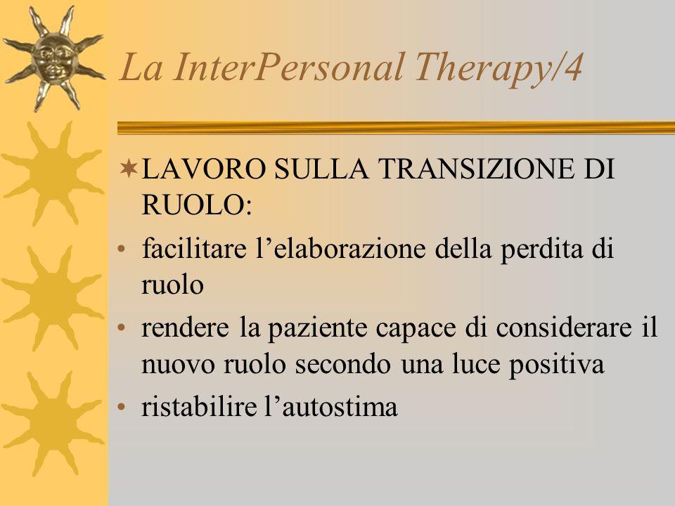 La InterPersonal Therapy/4 LAVORO SULLA TRANSIZIONE DI RUOLO: facilitare lelaborazione della perdita di ruolo rendere la paziente capace di considerar