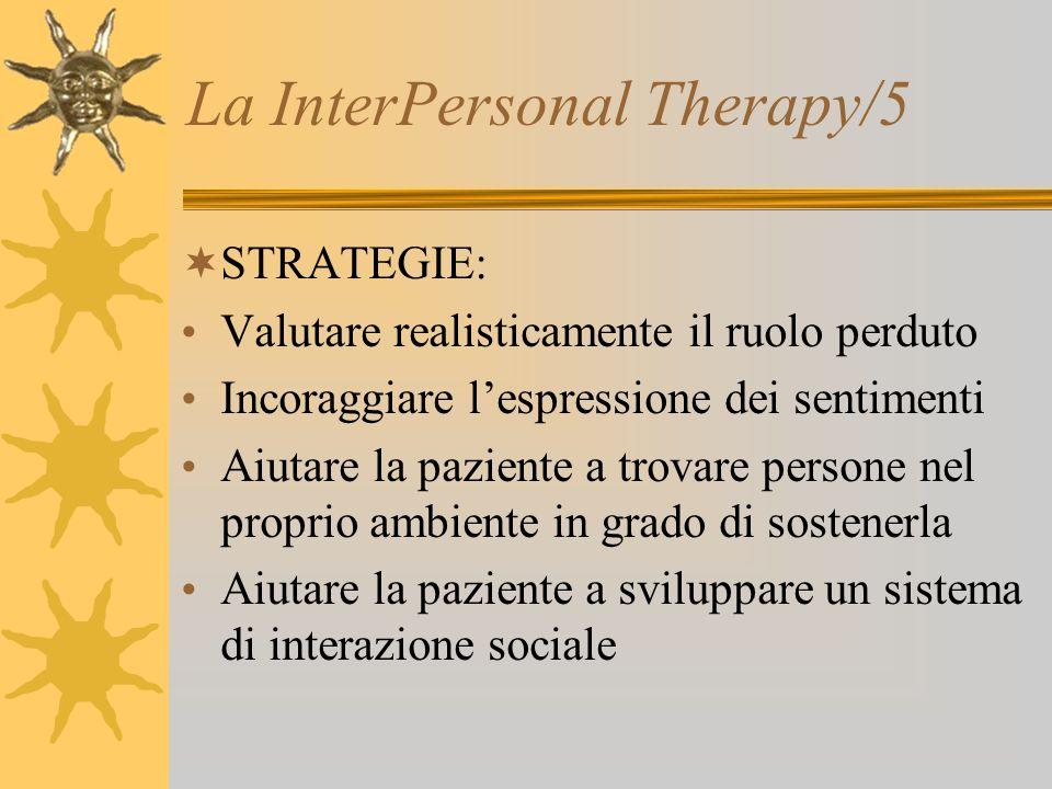La InterPersonal Therapy/5 STRATEGIE: Valutare realisticamente il ruolo perduto Incoraggiare lespressione dei sentimenti Aiutare la paziente a trovare