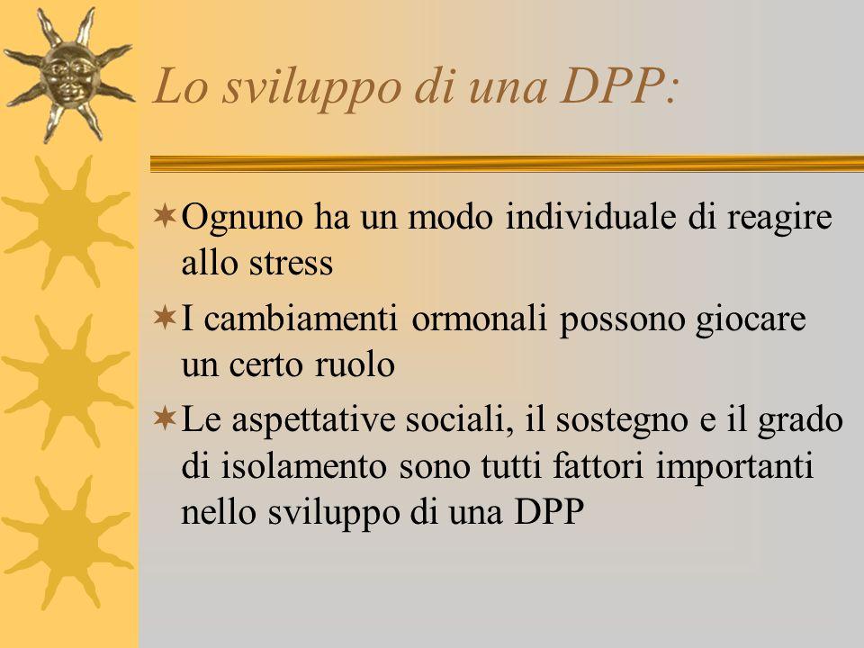 Lo sviluppo di una DPP: Ognuno ha un modo individuale di reagire allo stress I cambiamenti ormonali possono giocare un certo ruolo Le aspettative soci