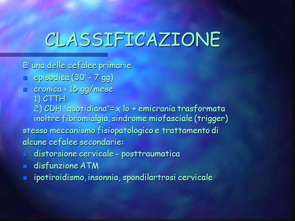 CLASSIFICAZIONE E una delle cefalee primarie n episodica (30 - 7 gg) n cronica > 15 gg/mese 1) CTTH 2) CDH quotidiana= x lo + emicrania trasformata inoltre fibromialgia, sindrome miofasciale (trigger) stesso meccanismo fisiopatologico e trattamento di alcune cefalee secondarie: n distorsione cervicale - posttraumatica n disfunzione ATM n ipotiroidismo, insonnia, spondilartrosi cervicale
