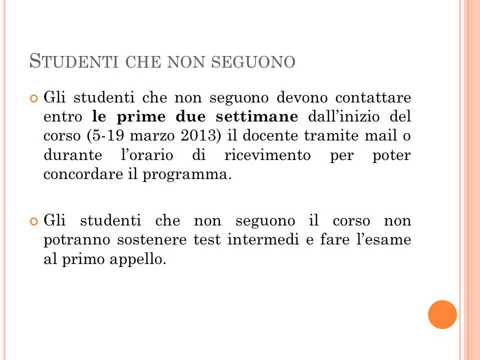 S TUDENTI CHE NON SEGUONO Gli studenti che non seguono devono contattare entro le prime due settimane dallinizio del corso (5-19 marzo 2013) il docent