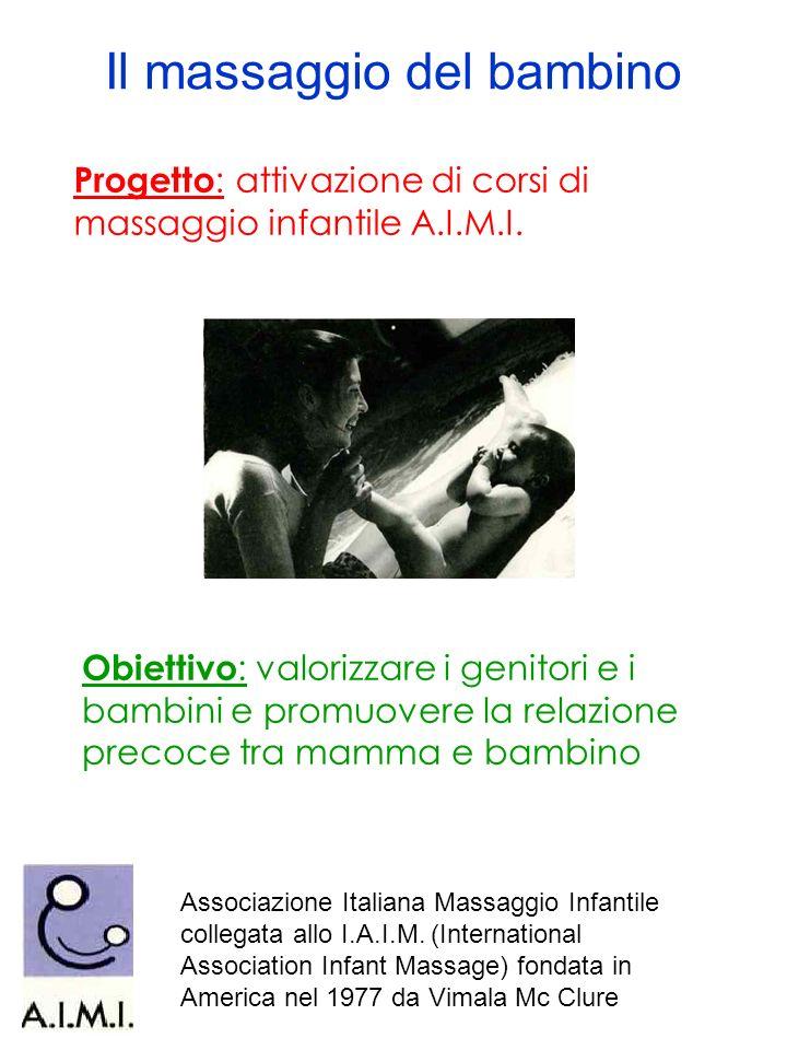 Il massaggio del bambino Progetto : attivazione di corsi di massaggio infantile A.I.M.I. Obiettivo : valorizzare i genitori e i bambini e promuovere l
