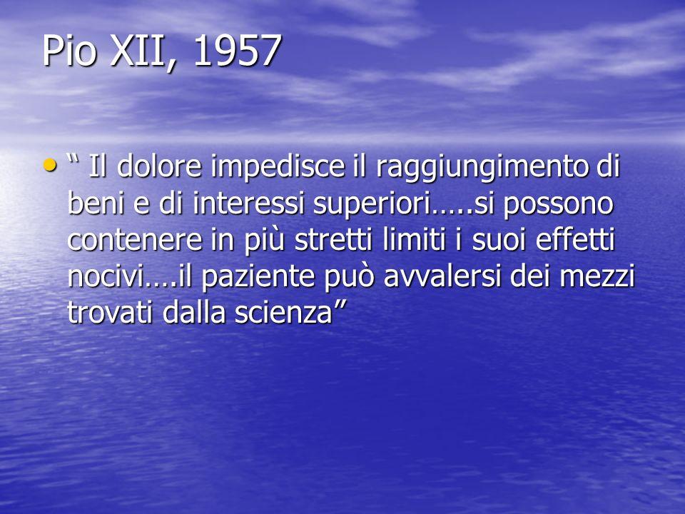 Pio XII, 1957 Il dolore impedisce il raggiungimento di beni e di interessi superiori…..si possono contenere in più stretti limiti i suoi effetti nociv