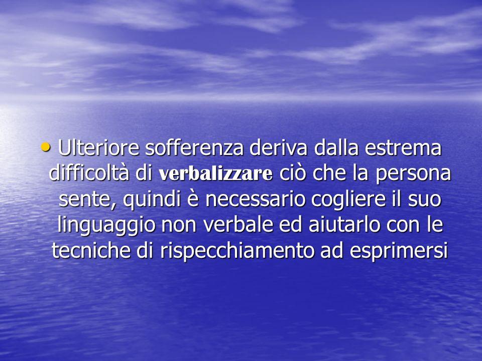 Ulteriore sofferenza deriva dalla estrema difficoltà di verbalizzare ciò che la persona sente, quindi è necessario cogliere il suo linguaggio non verb