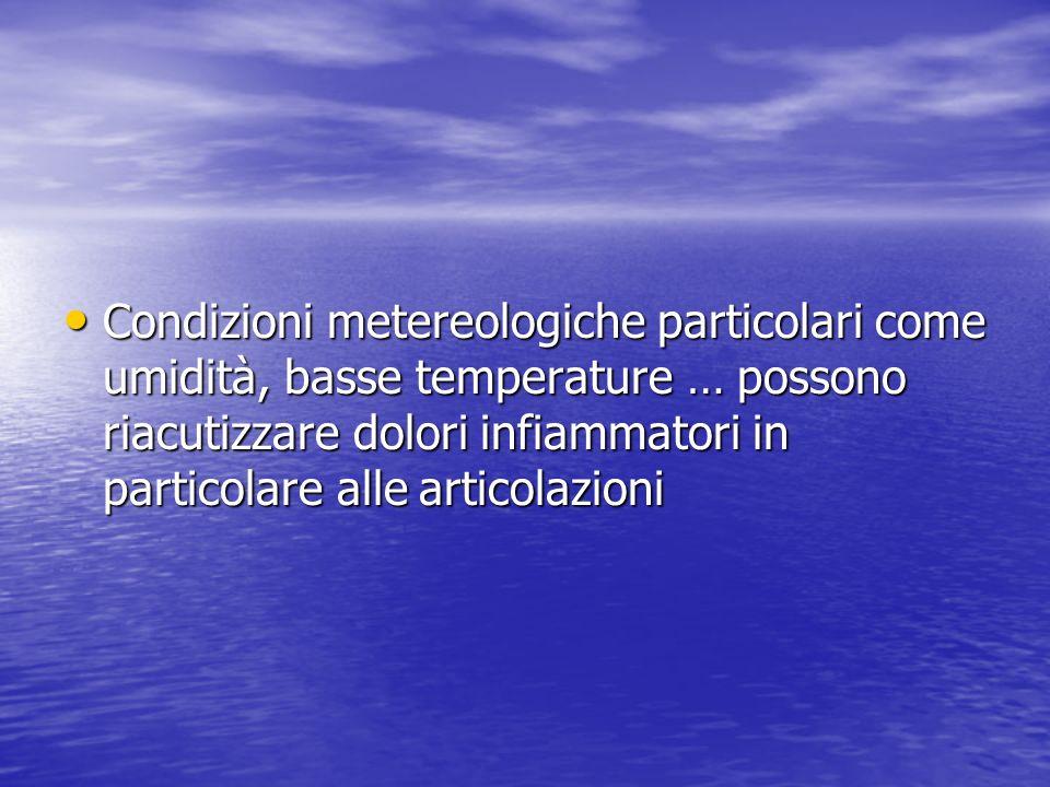 Condizioni metereologiche particolari come umidità, basse temperature … possono riacutizzare dolori infiammatori in particolare alle articolazioni Con