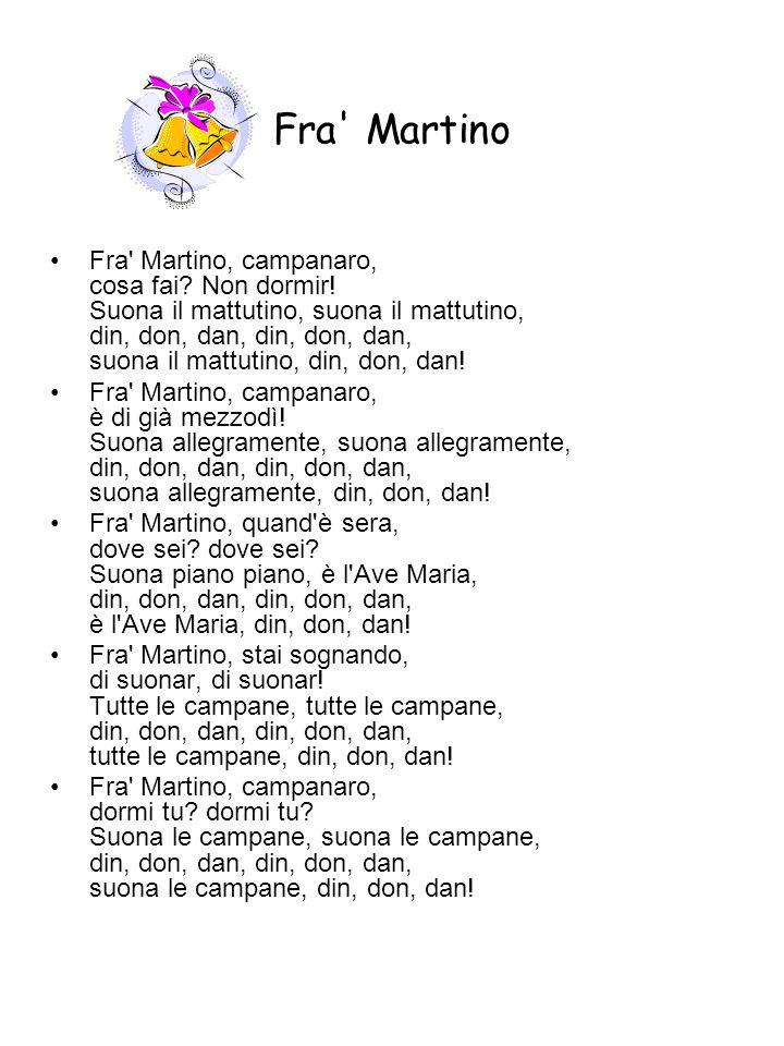 Fra' Martino Fra' Martino, campanaro, cosa fai? Non dormir! Suona il mattutino, suona il mattutino, din, don, dan, din, don, dan, suona il mattutino,