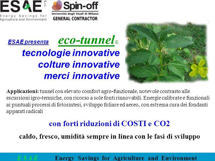 E S A E Energy Savings for Agriculture and Environment Applicazioni: tunnel con elevato comfort agro-funzionale, notevole contrasto alle escursioni igro-termiche, con ricorso a sole fonti rinnovabili.