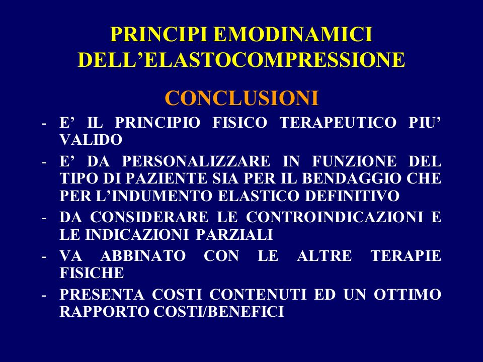 PRINCIPI EMODINAMICI DELLELASTOCOMPRESSIONE CONCLUSIONI -E IL PRINCIPIO FISICO TERAPEUTICO PIU VALIDO -E DA PERSONALIZZARE IN FUNZIONE DEL TIPO DI PAZIENTE SIA PER IL BENDAGGIO CHE PER LINDUMENTO ELASTICO DEFINITIVO -DA CONSIDERARE LE CONTROINDICAZIONI E LE INDICAZIONI PARZIALI -VA ABBINATO CON LE ALTRE TERAPIE FISICHE -PRESENTA COSTI CONTENUTI ED UN OTTIMO RAPPORTO COSTI/BENEFICI