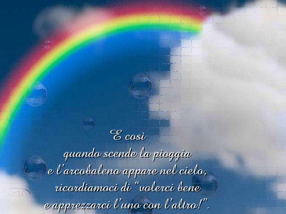 La pioggia continuò: Dora in poi quando pioverà ognuno di voi si distenderà attraverso il cielo formando un grande arco di colore per ricordare che siete tutti amici e vivete in pace.