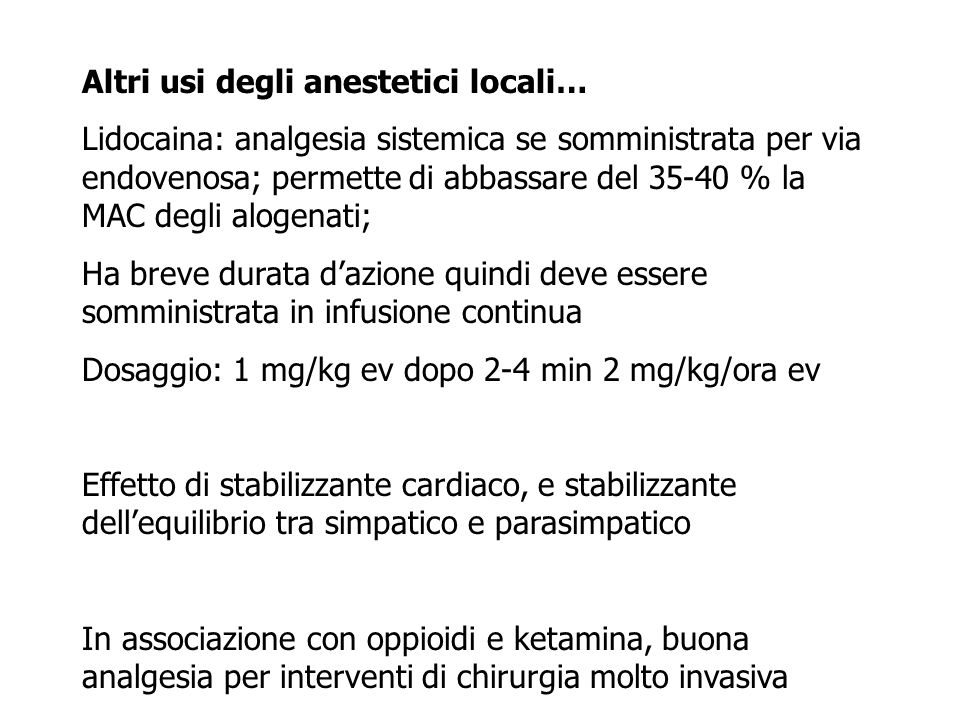 Altri usi degli anestetici locali… Lidocaina: analgesia sistemica se somministrata per via endovenosa; permette di abbassare del 35-40 % la MAC degli