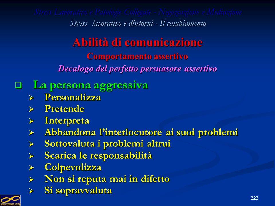 222 Stress Lavorativo e Patologie Collegate - Negoziazione e Mediazione Stress lavorativo e dintorni - Il cambiamento La persona aggressiva La persona