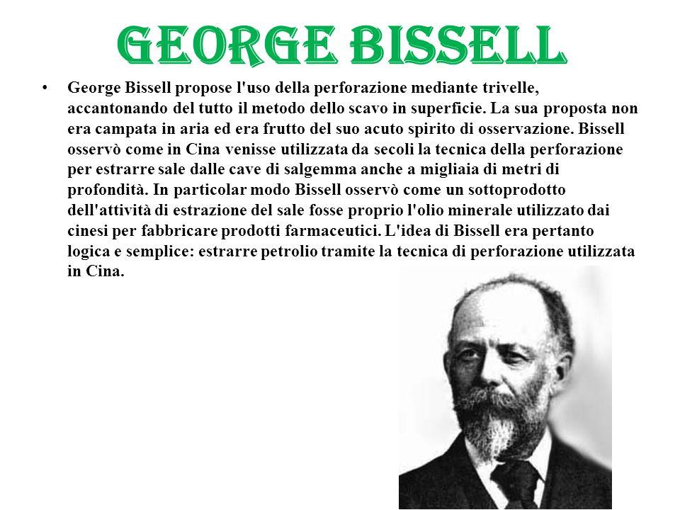 GEORGE BISSELL George Bissell propose l'uso della perforazione mediante trivelle, accantonando del tutto il metodo dello scavo in superficie. La sua p
