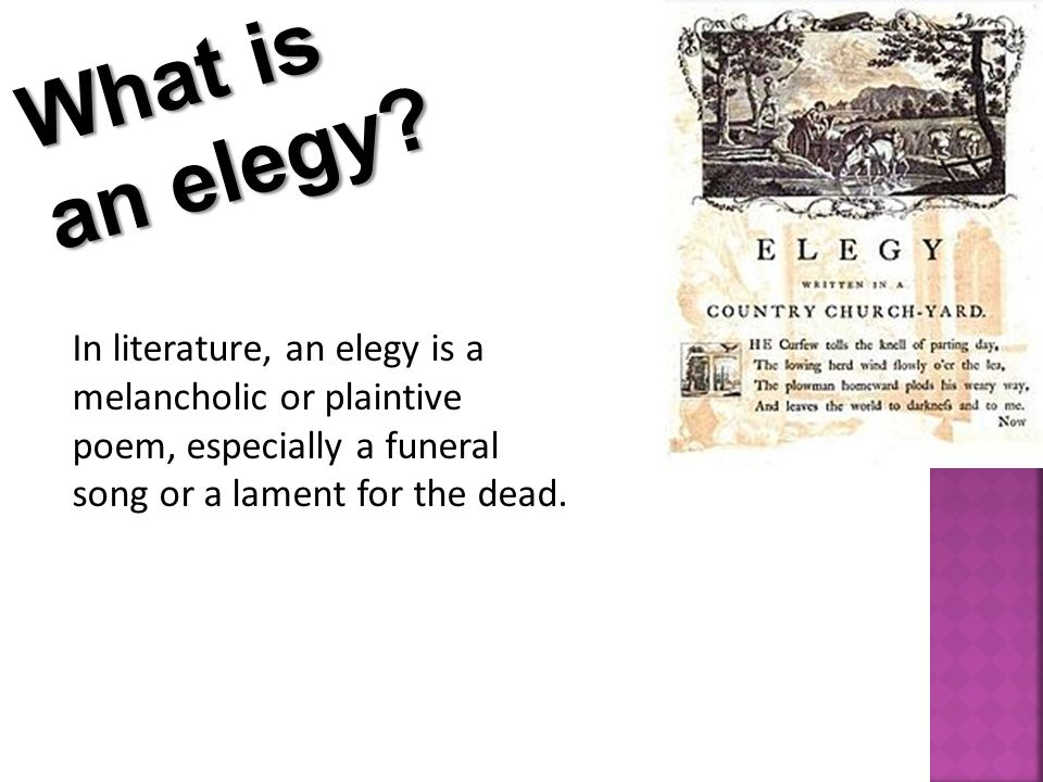 What is an elegy? In literature, an elegy is a melancholic or plaintive poem, especially a funeral song or a lament for the dead.