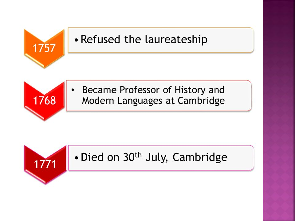 1757 Refused the laureateship 1768 Became Professor of History and Modern Languages at Cambridge 1771 Died on 30 th July, Cambridge
