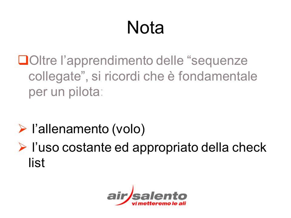 Nota Oltre lapprendimento delle sequenze collegate, si ricordi che è fondamentale per un pilota: lallenamento (volo) luso costante ed appropriato della check list