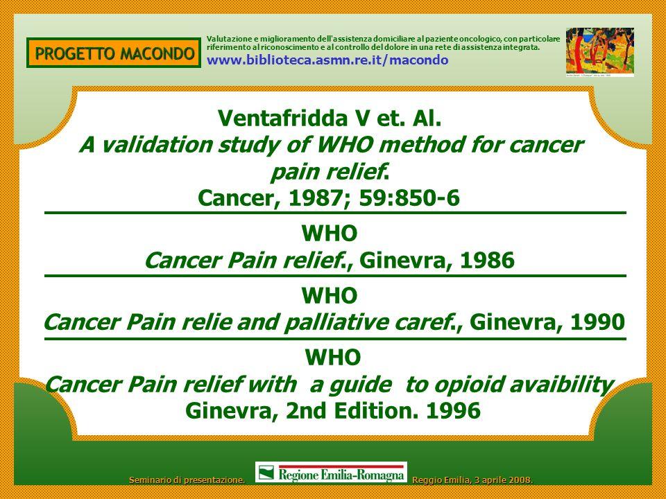 PROGETTO MACONDO Ventafridda V et. Al. A validation study of WHO method for cancer pain relief. Cancer, 1987; 59:850-6 WHO Cancer Pain relief., Ginevr