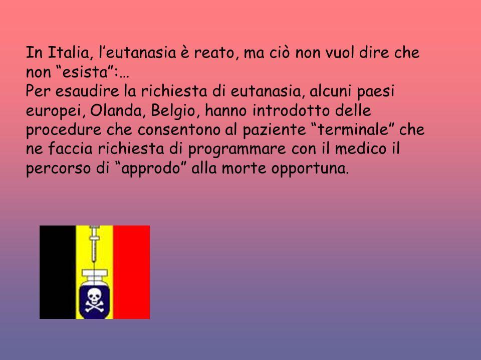 In Italia, leutanasia è reato, ma ciò non vuol dire che non esista:… Per esaudire la richiesta di eutanasia, alcuni paesi europei, Olanda, Belgio, han