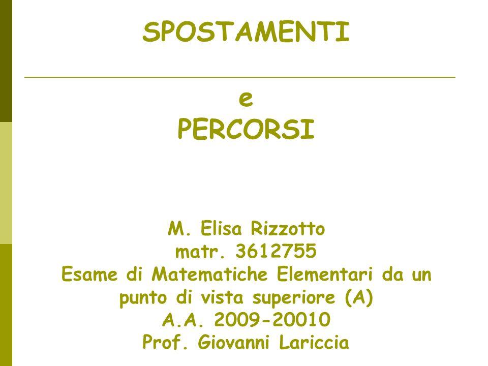 SPOSTAMENTI e PERCORSI M. Elisa Rizzotto matr. 3612755 Esame di Matematiche Elementari da un punto di vista superiore (A) A.A. 2009-20010 Prof. Giovan