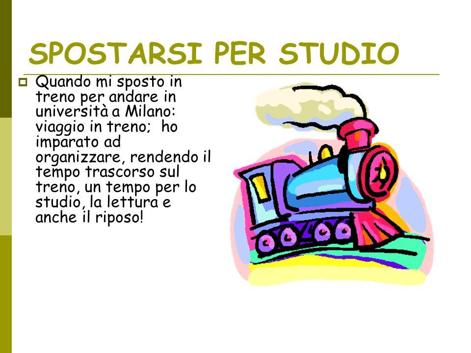 SPOSTARSI PER STUDIO Quando mi sposto in treno per andare in università a Milano: viaggio in treno; ho imparato ad organizzare, rendendo il tempo trascorso sul treno, un tempo per lo studio, la lettura e anche il riposo!
