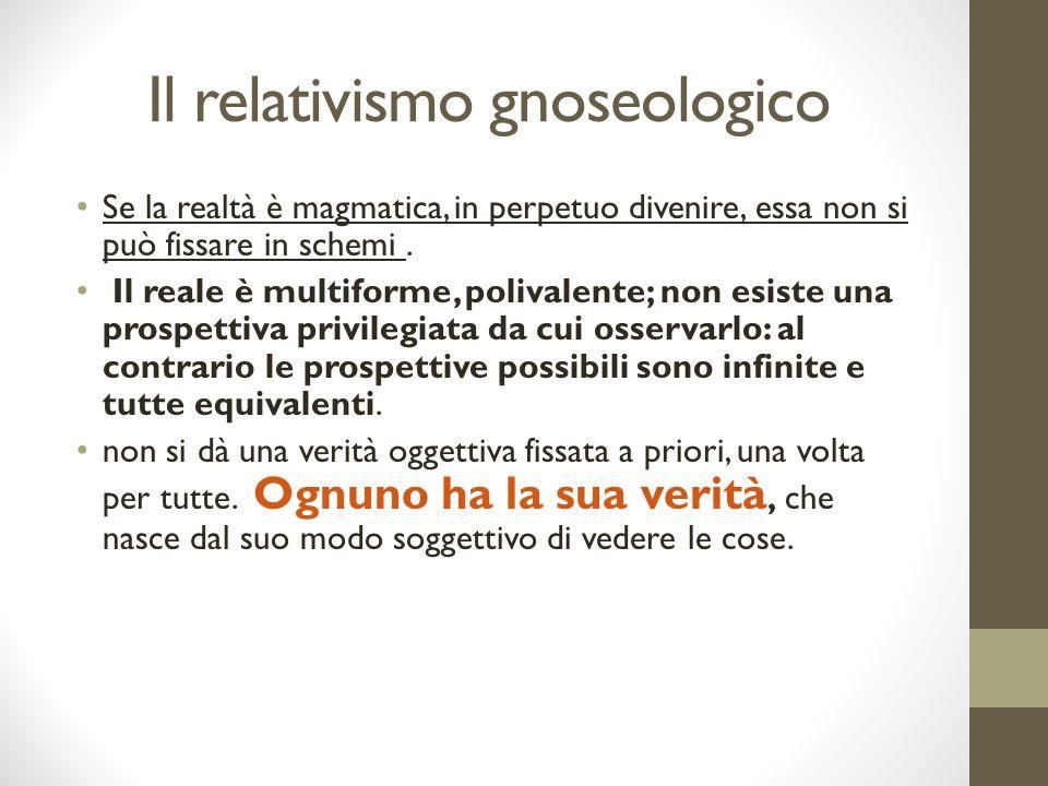 Il relativismo gnoseologico Se la realtà è magmatica, in perpetuo divenire, essa non si può fissare in schemi.