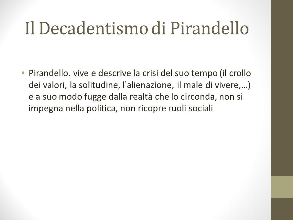 Il Decadentismo di Pirandello Pirandello. vive e descrive la crisi del suo tempo (il crollo dei valori, la solitudine, l alienazione, il male di viver