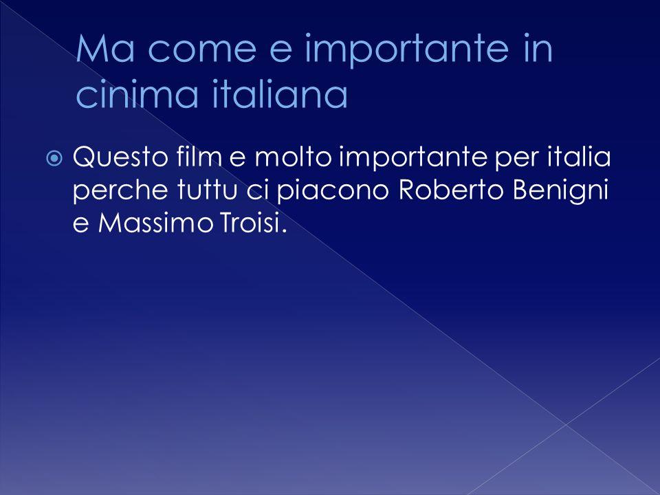 Questo film e molto importante per italia perche tuttu ci piacono Roberto Benigni e Massimo Troisi.