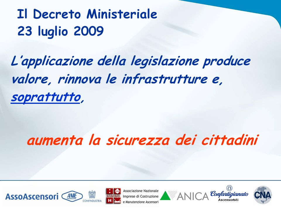 Ascensoristi Il Decreto Ministeriale 23 luglio 2009 Il Decreto Ministeriale 23 luglio 2009 Lapplicazione della legislazione produce valore, rinnova le