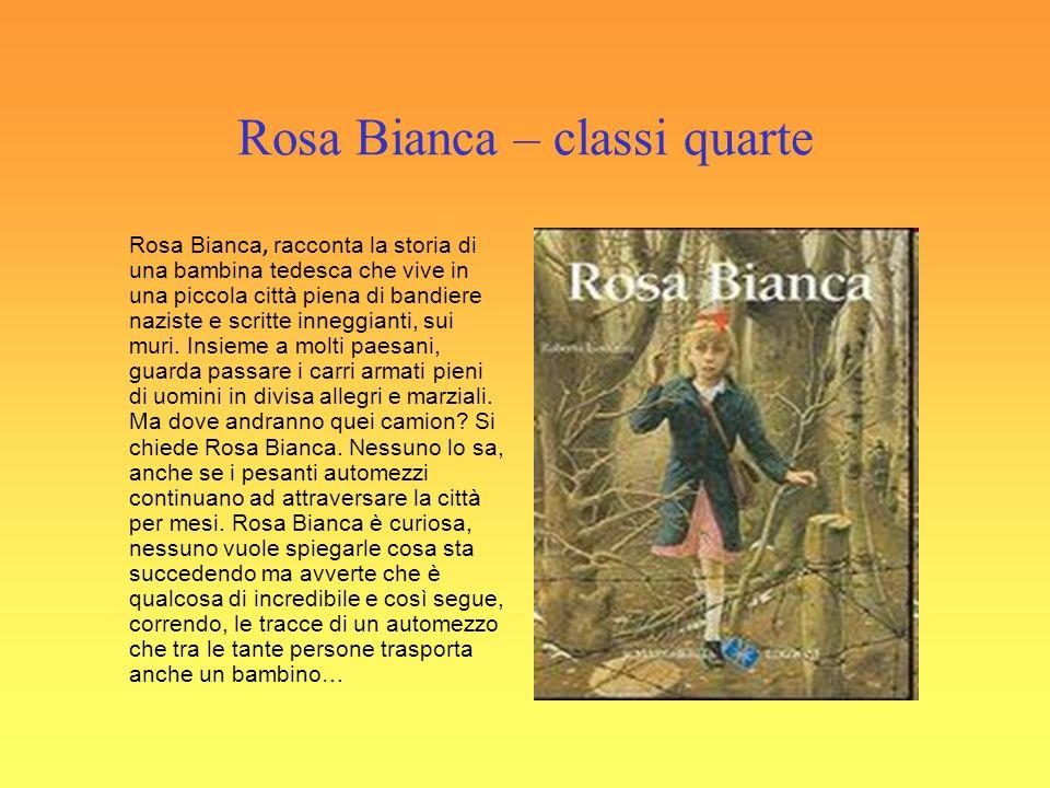 Rosa Bianca – classi quarte Rosa Bianca, racconta la storia di una bambina tedesca che vive in una piccola città piena di bandiere naziste e scritte inneggianti, sui muri.
