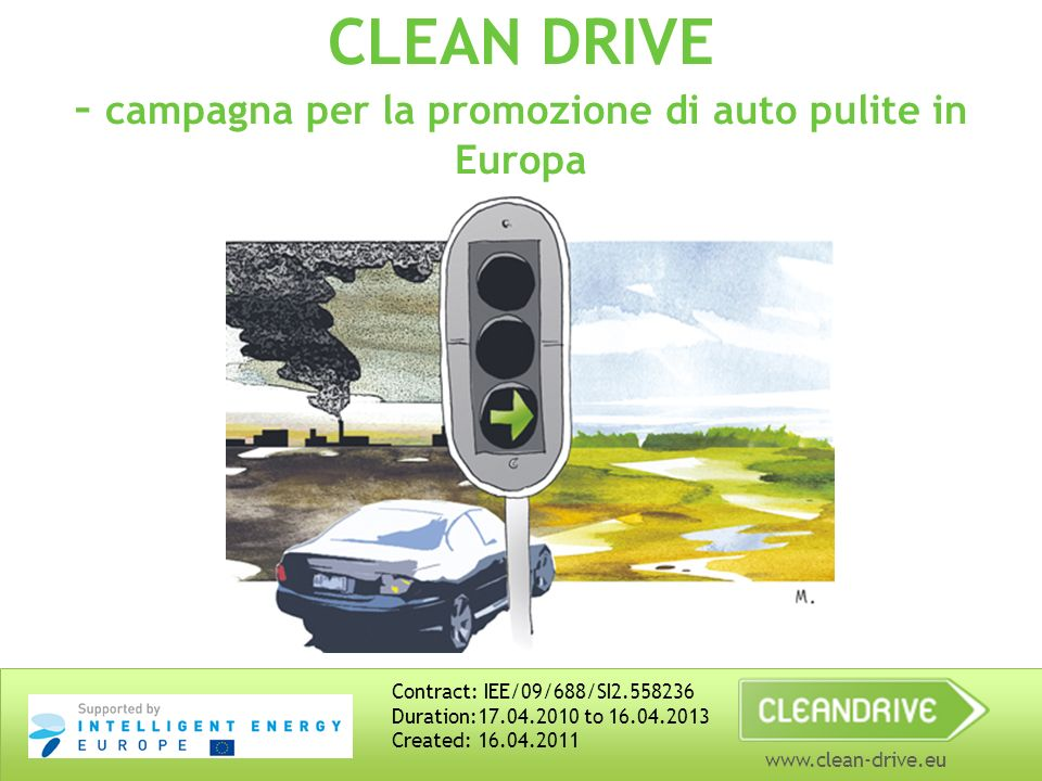 www.clean-drive.eu CLEAN DRIVE – campagna per la promozione di auto pulite in Europa Contract: IEE/09/688/SI2.558236 Duration:17.04.2010 to 16.04.2013 Created: 16.04.2011
