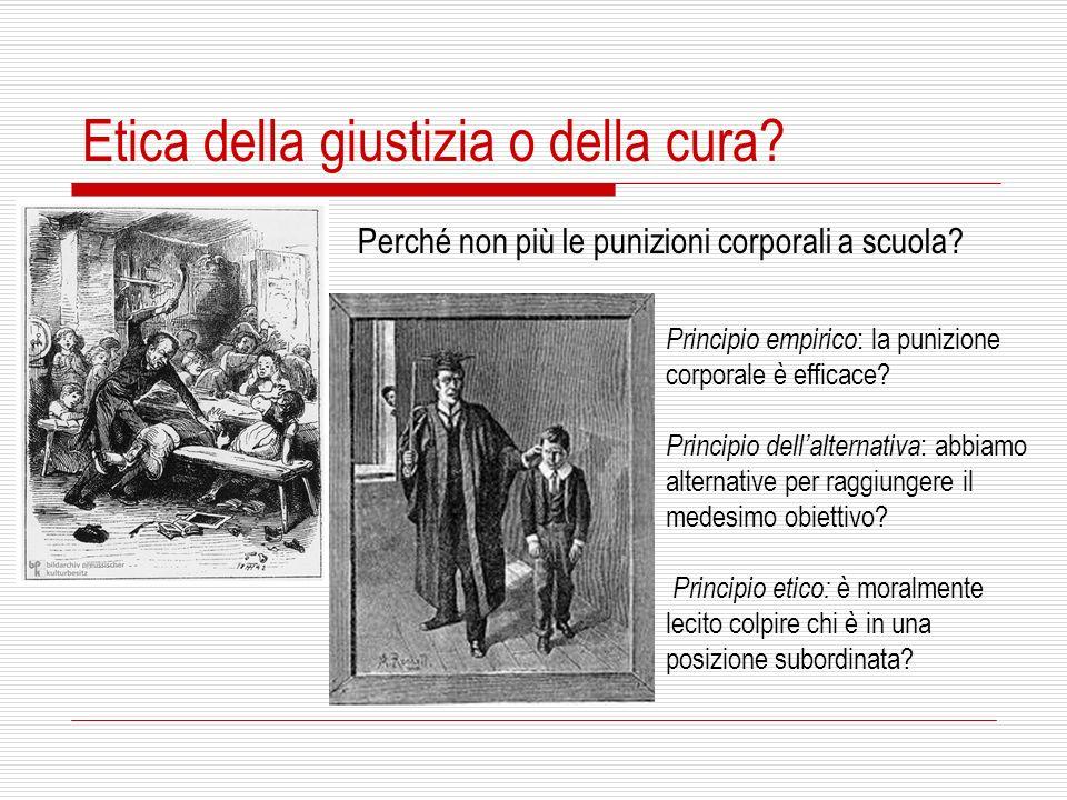Etica della giustizia o della cura? Perché non più le punizioni corporali a scuola? Principio empirico : la punizione corporale è efficace? Principio