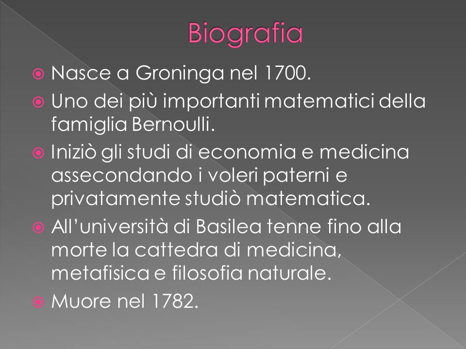 Nasce a Groninga nel 1700. Uno dei più importanti matematici della famiglia Bernoulli. Iniziò gli studi di economia e medicina assecondando i voleri p