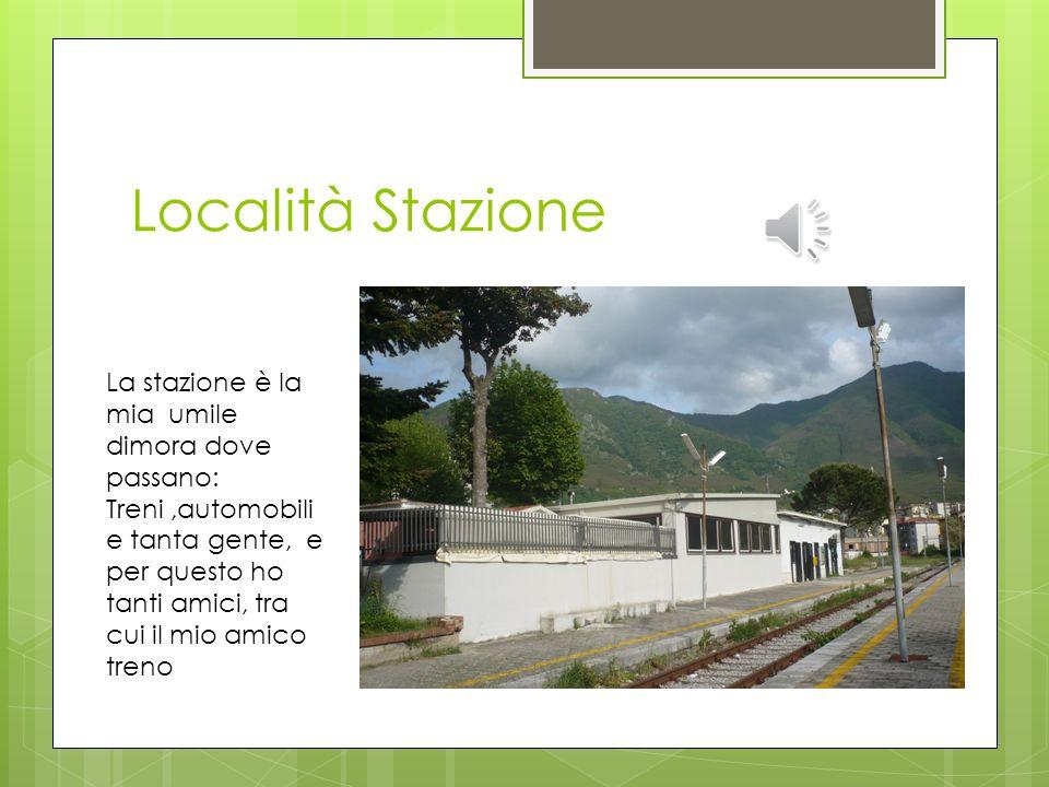 Località Stazione La stazione è la mia umile dimora dove passano: Treni,automobili e tanta gente, e per questo ho tanti amici, tra cui il mio amico treno