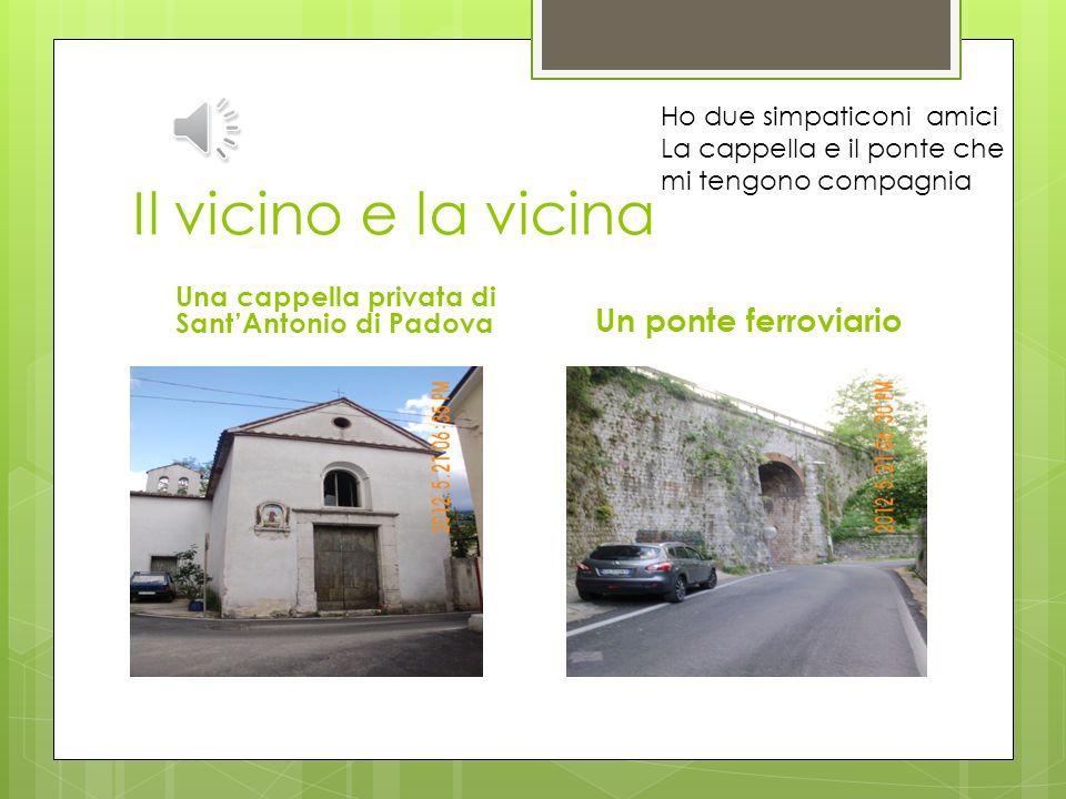 Il vicino e la vicina Una cappella privata di SantAntonio di Padova Un ponte ferroviario Ho due simpaticoni amici La cappella e il ponte che mi tengono compagnia