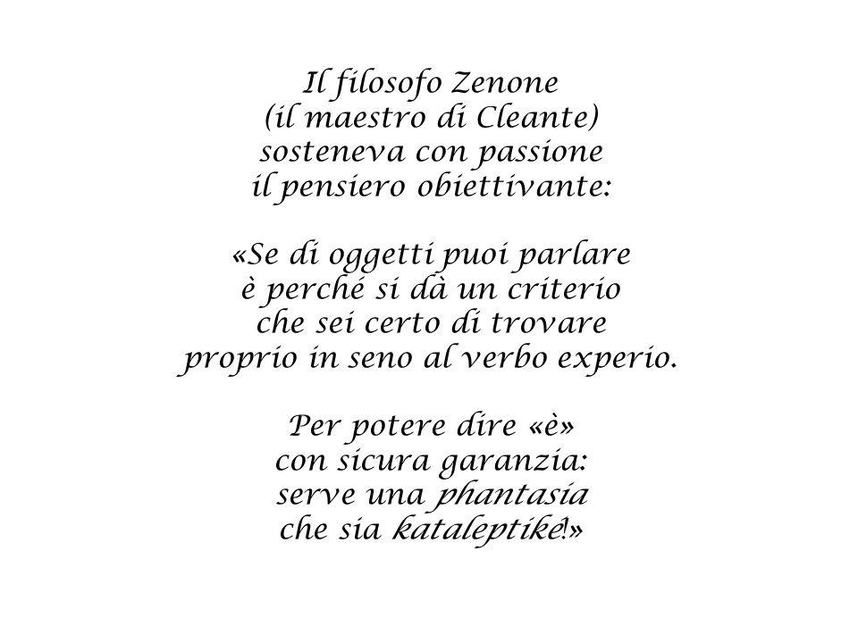 Il filosofo Zenone (il maestro di Cleante) sosteneva con passione il pensiero obiettivante: «Se di oggetti puoi parlare è perché si dà un criterio che