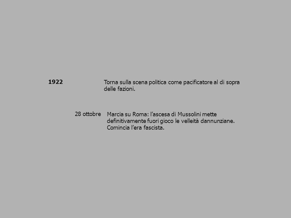 1922 Torna sulla scena politica come pacificatore al di sopra delle fazioni. 28 ottobreMarcia su Roma: lascesa di Mussolini mette definitivamente fuor