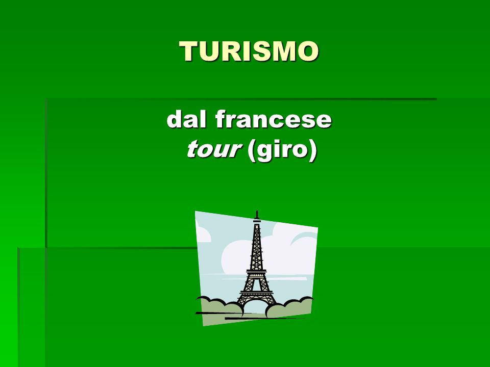 TURISMO dal francese tour (giro) dal francese tour (giro)