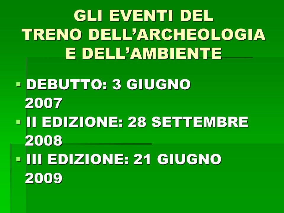 GLI EVENTI DEL TRENO DELLARCHEOLOGIA E DELLAMBIENTE DEBUTTO: 3 GIUGNO DEBUTTO: 3 GIUGNO 2007 2007 II EDIZIONE: 28 SETTEMBRE II EDIZIONE: 28 SETTEMBRE 2008 2008 III EDIZIONE: 21 GIUGNO III EDIZIONE: 21 GIUGNO 2009 2009