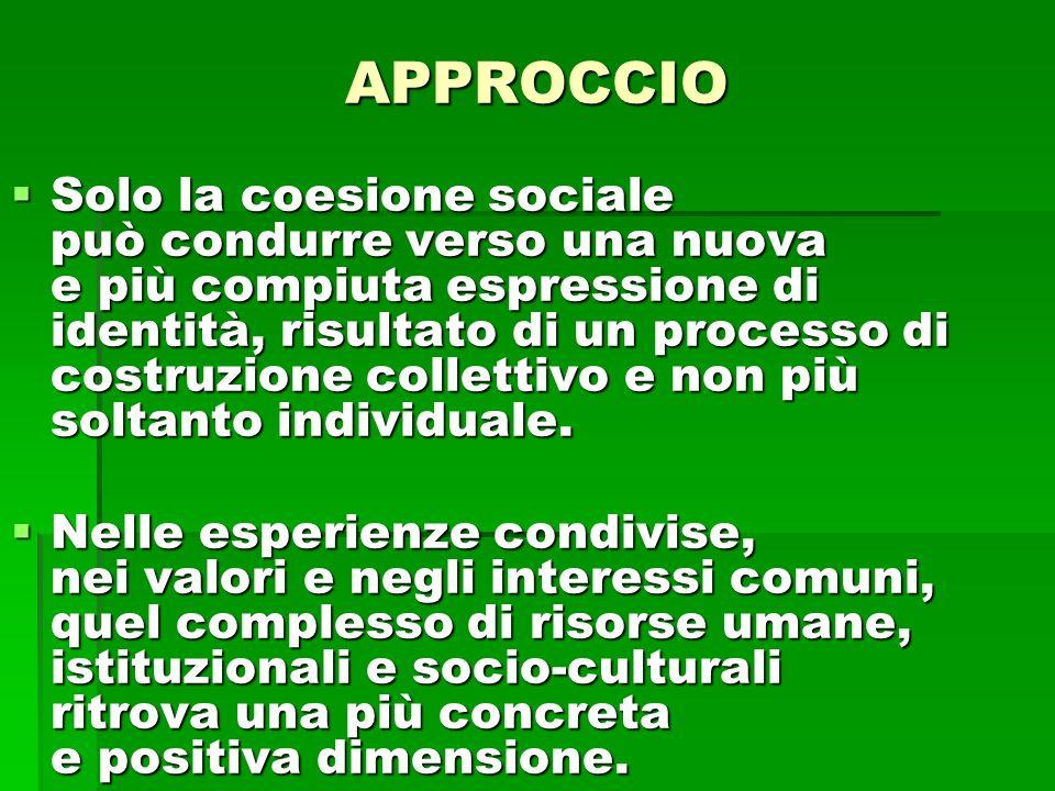 APPROCCIO Solo la coesione sociale può condurre verso una nuova e più compiuta espressione di identità, risultato di un processo di costruzione collettivo e non più soltanto individuale.