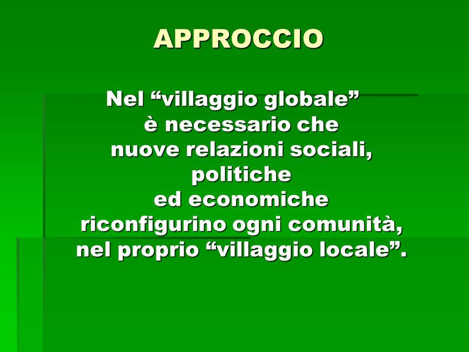 APPROCCIO Nel villaggio globale è necessario che nuove relazioni sociali, politiche ed economiche riconfigurino ogni comunità, nel proprio villaggio locale.