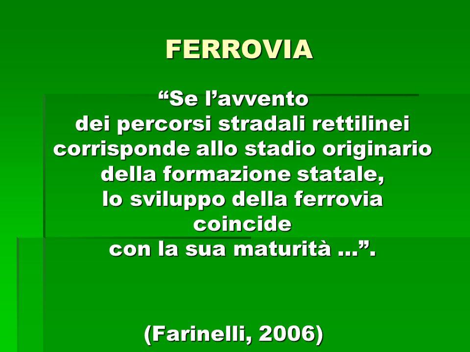 FERROVIA Se lavvento dei percorsi stradali rettilinei corrisponde allo stadio originario della formazione statale, lo sviluppo della ferrovia coincide con la sua maturità ….