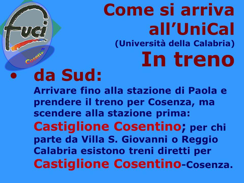 Come si arriva allUniCal (Università della Calabria) In treno da Sud: Arrivare fino alla stazione di Paola e prendere il treno per Cosenza, ma scendere alla stazione prima: Castiglione Cosentino; per chi parte da Villa S.