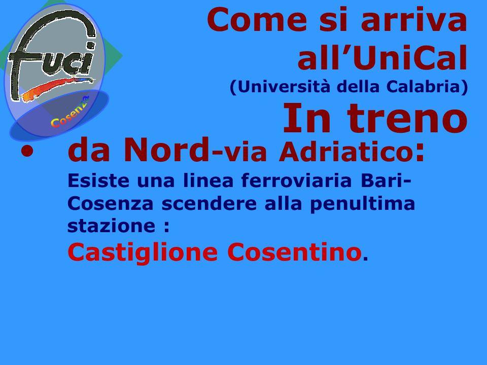 Come si arriva allUniCal (Università della Calabria) In treno da Nord -via Adriatico : Esiste una linea ferroviaria Bari- Cosenza scendere alla penultima stazione : Castiglione Cosentino.