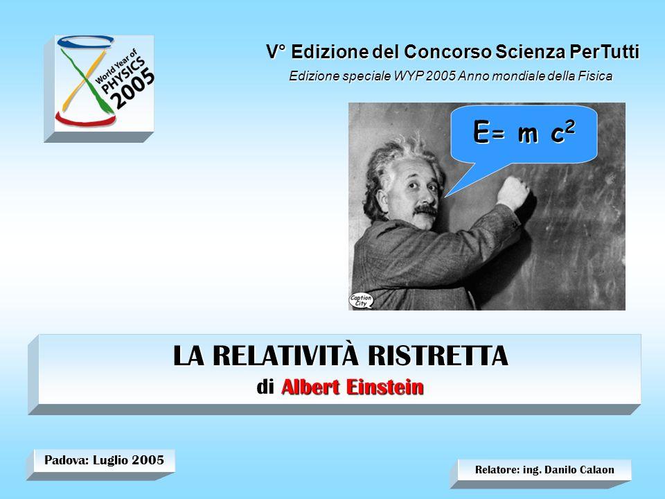 Relatore: ing. Danilo Calaon Padova: Luglio 2005 LA RELATIVITÀ RISTRETTA di Albert Einstein V° Edizione del Concorso Scienza PerTutti Edizione special