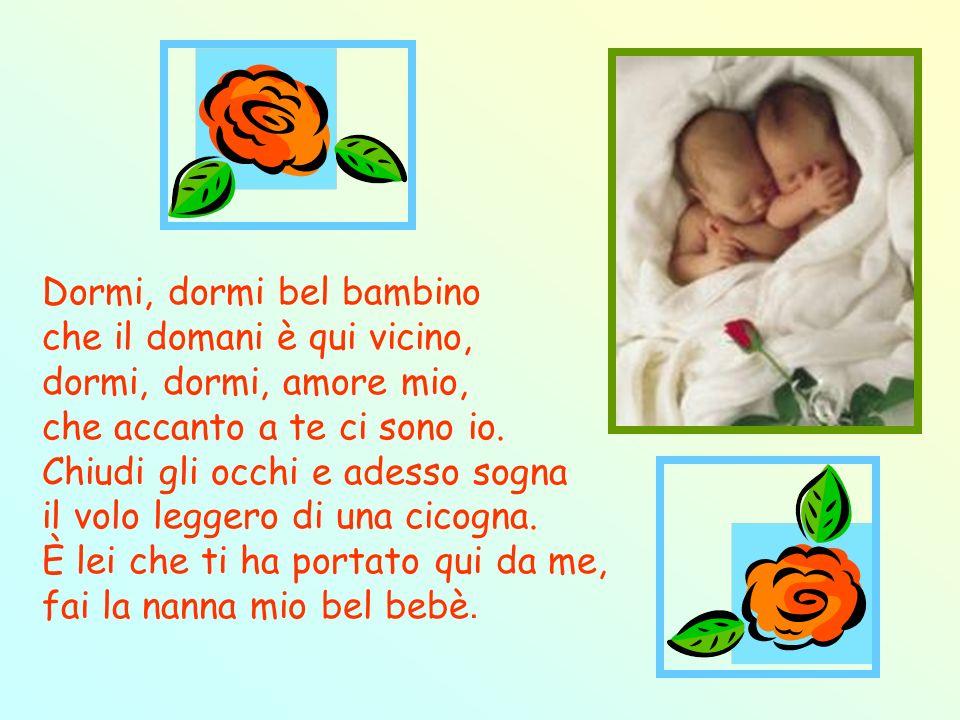 Dormi, dormi bel bambino che il domani è qui vicino, dormi, dormi, amore mio, che accanto a te ci sono io.