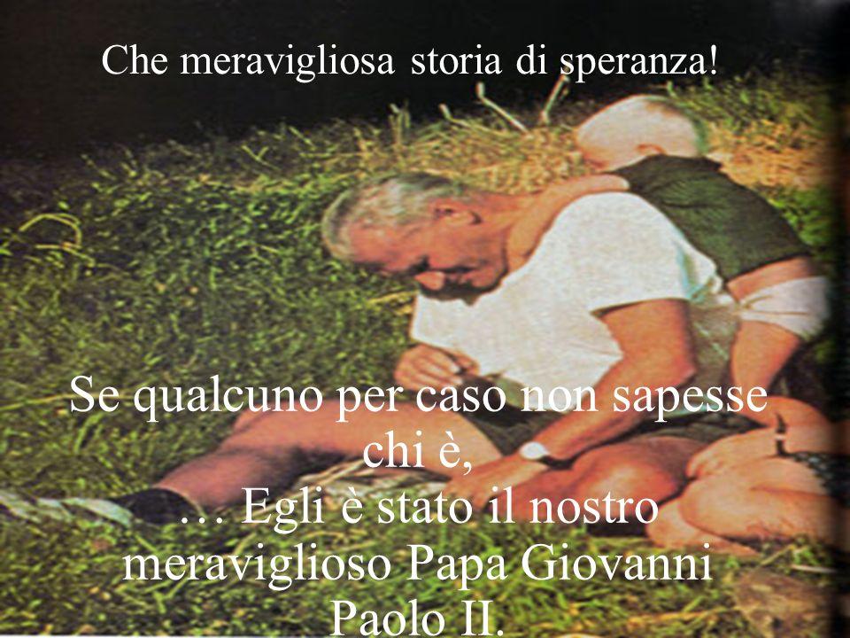 Se qualcuno per caso non sapesse chi è, … Egli è stato il nostro meraviglioso Papa Giovanni Paolo II.