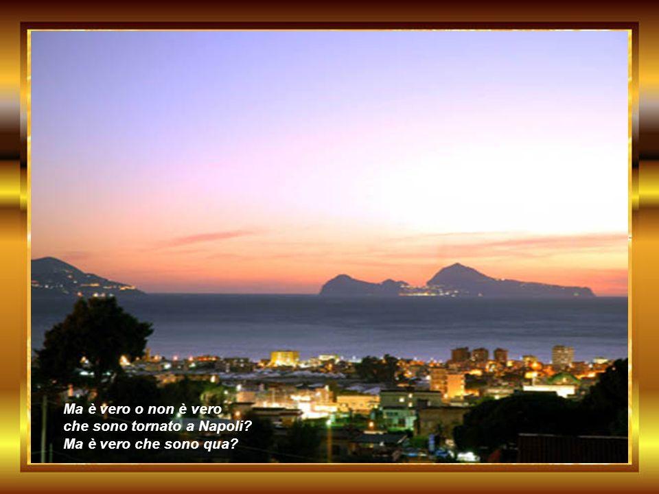 Ma è vero o non è vero che sono tornato a Napoli? Ma è vero che sono qua?