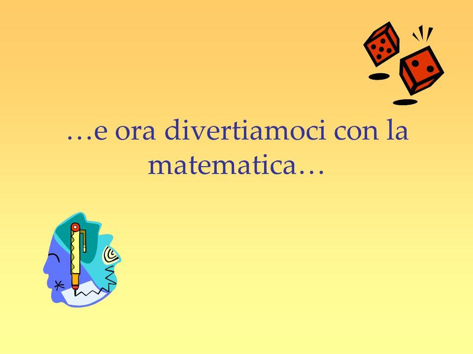 …e ora divertiamoci con la matematica…