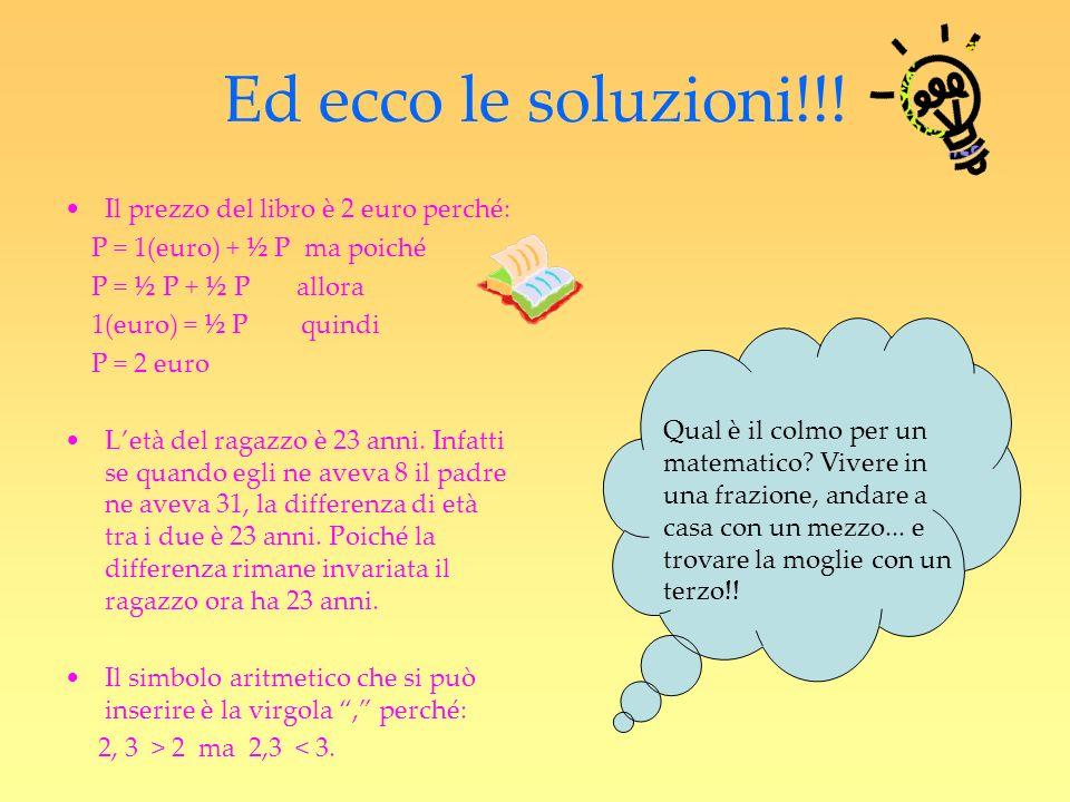Ed ecco le soluzioni!!! Il prezzo del libro è 2 euro perché: P = 1(euro) + ½ P ma poiché P = ½ P + ½ P allora 1(euro) = ½ P quindi P = 2 euro Letà del