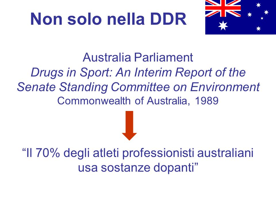 Australia Parliament Drugs in Sport: An Interim Report of the Senate Standing Committee on Environment Commonwealth of Australia, 1989 Il 70% degli atleti professionisti australiani usa sostanze dopanti Non solo nella DDR